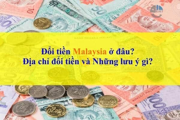 Đổi tiền Malaysia ở đâu: Địa chỉ đổi tiền và Những lưu ý gì?
